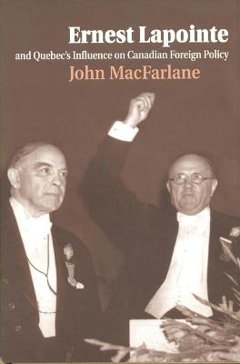 Ernest Lapointe and Quebec's Influence on Canada's Foreign Policy by John MacFarlane