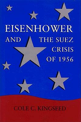 Eisenhower and the Suez Crisis of 1956 by Cole C. Kingseed