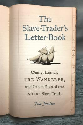 The Slave-Trader's Letter-Book: Charles Lamar, the Wanderer, and Other Tales of the African Slave Trade by Jim Jordan