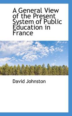 A General View of the Present System of Public Education in France by David Johnston