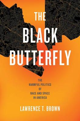 The Black Butterfly: The Harmful Politics of Race and Space in America by Lawrence T. Brown