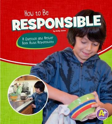 How to Be Responsible: A Question and Answer Book About Responsibility by Emily James