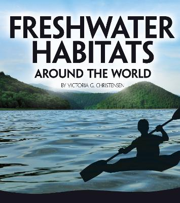 Freshwater Habitats Around the World by Victoria G. Christensen