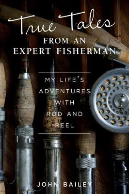 True Tales from an Expert Fisherman by John Bailey