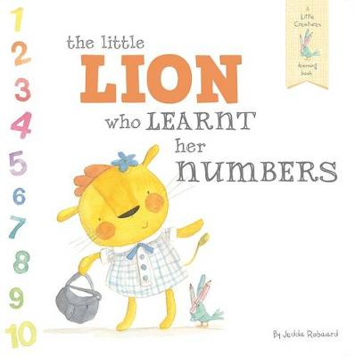 The Little Lion Who Learnt Her Numbers: A Little Creatures Learning Book by Jedda Robaard