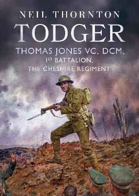 Todger: Thomas Jones VC, DCM, 1st Battalion, The Cheshire Regiment by Neil Thornton