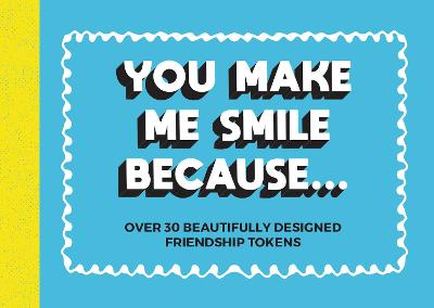 You Make Me Smile Because...: Over 30 Beautifully Designed Friendship Tokens book