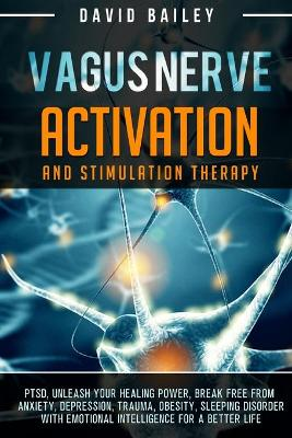 Vagus Nerve: Activation And Stimulation Theraphy: PTSD, unleash your healing power, break free from anxiety, depression, trauma, obesity, sleeping disorder with emotional intelligence for a better life book