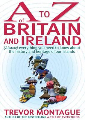 A To Z Of Britain And Ireland: (Almost) Everything you ever needed to know about the history and heritage of our islands by Trevor Montague