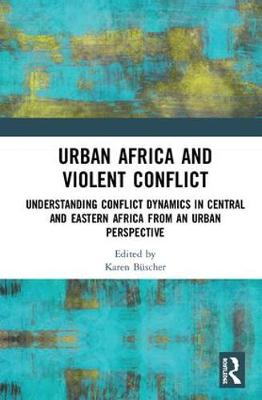Urban Africa and Violent Conflict: Understanding Conflict Dynamics in Central and Eastern Africa from an Urban Perspective book
