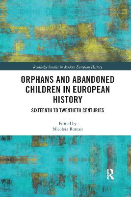 Orphans and Abandoned Children in European History: Sixteenth to Twentieth Centuries by Nicoleta Roman