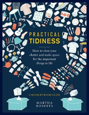Practical Tidiness: How to clear your clutter and make space for the important things in life, a room by room guide by Martha Roberts
