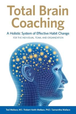 Total Brain Coaching: A Holistic System of Effective Habit Change for the Individual, Team, and Organization by Ted Wallace
