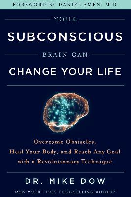Your Subconscious Brain Can Change Your Life: Overcome Obstacles, Heal Your Body and Reach Any Goal with a Revolutionary Technique by Dr Mike Dow