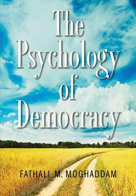 The Psychology of Democracy by Fathali M. Moghaddam
