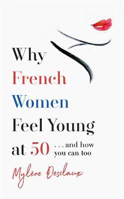 Why French Women Feel Young at 50: ... and how you can too by Mylene Desclaux