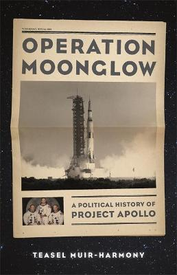 Operation Moonglow: A Political History of Project Apollo by Teasel Muir-Harmony