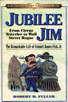 Jubilee Jim: From Circus Traveler to Wall Street Rogue - The Remarkable Life of Colonel James Fisk, Jr. by Robert Fuller
