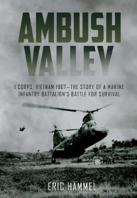 Ambush Valley: I Corps, Vietnam 1967-the Story of a Marine Infantry Battalion's Battle for Survival by Eric Hammel