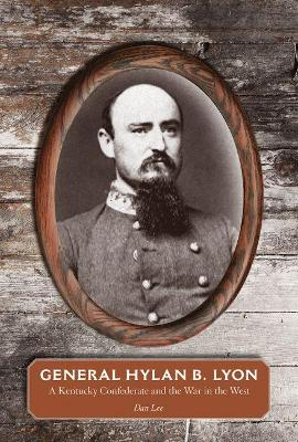 General Hylan B. Lyon: A Kentucky Confederate and the War in the West by Dan Lee