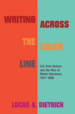 Writing across the Color Line: U.S. Print Culture and the Rise of Ethnic Literature, 1877-1920 by Lucas A. Dietrich