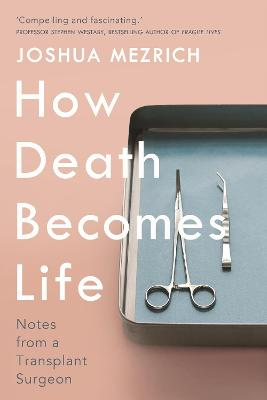How Death Becomes Life: Notes from a Transplant Surgeon by Joshua Mezrich