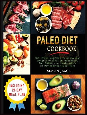 Paleo Diet Cookbook: 250+ Essentials Paleo recipes to Lose weight and Tone Your Body to the TOP! Reboot your Health with a 21-Day Beginners Meal Plan! by Simon James