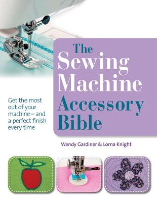 Sewing Machine Accessory Bible by Wendy Gardiner
