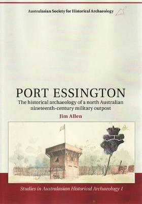 Port Essington: the Historical Archaeology of North Australian Nineteenth Century Military Outpost by Jim Allen