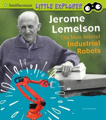Jerome Lemelson: The Man Behind Industrial Robots by Lucia Raatma