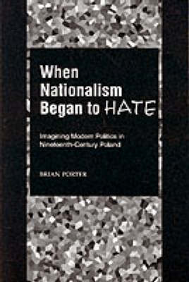 When Nationalism Began to Hate by Brian Porter