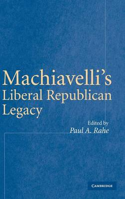 Machiavelli's Liberal Republican Legacy by Paul Anthony Rahe