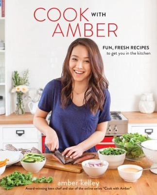 Cook with Amber: Fresh, Fun Recipes to Get You in the Kitchen by Amber Kelley