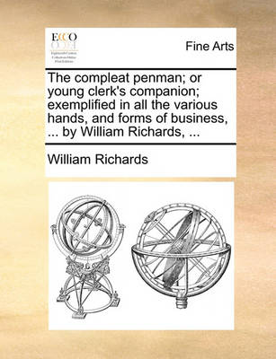 The Compleat Penman; Or Young Clerk's Companion; Exemplified in All the Various Hands, and Forms of Business, ... by William Richards, ... by William Richards