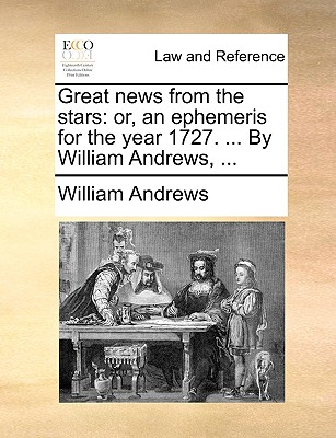Great News from the Stars: Or, an Ephemeris for the Year 1727. ... by William Andrews, ... by William Andrews