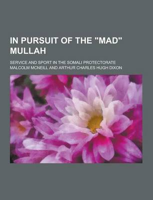 In Pursuit of the Mad Mullah; Service and Sport in the Somali Protectorate by Malcolm McNeill