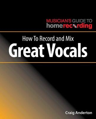 How to Record and Mix Great Vocals by Craig Anderton