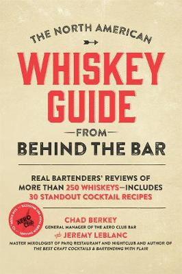 The North American Whiskey Guide from Behind the Bar: Real Bartenders' Reviews of More Than 250 Whiskeys--Includes 30 Standout Cocktail Recipes by Chad Berkey