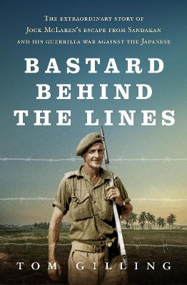 Bastard Behind the Lines: The Extraordinary Story of Jock Mclaren's Escape from Sandakan and His Guerrilla War Against the Japanese book