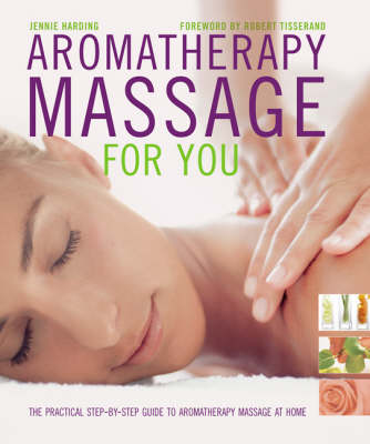 Aromatherapy Massage For You: The Practical Step-by-Step Guide to Aromatherapy Massage at Home by Jennie Harding