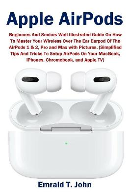 Apple AirPods: Beginners and Seniors Well Illustrated Guide On How To Master Your Wireless Over The Ear Earpod Of The AirPods 1 & 2, Pro and Max with Pictures. (Simplified Tips And Tricks To Setup AirPods On Your MacBook, iPhones, Chromebook, and Apple TV) by Emrald T John