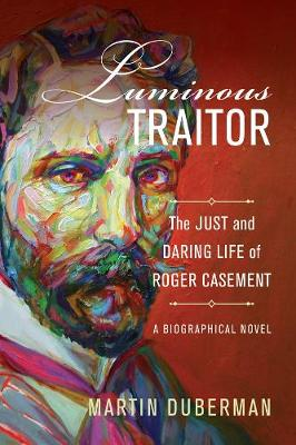 Luminous Traitor: The Just and Daring Life of Roger Casement, a Biographical Novel by Martin Duberman