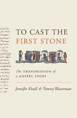 To Cast the First Stone: The Transmission of a Gospel Story by Jennifer Knust