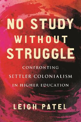 No Study Without Struggle: Confronting Settler Colonialism in Higher Education by Leigh Patel