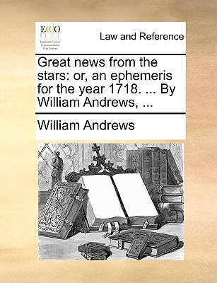 Great News from the Stars: Or, an Ephemeris for the Year 1718. ... by William Andrews, ... book