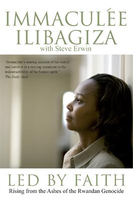 Led By Faith: Rising from the Ashes of the Rwandan Genocide by Immaculee Ilibagiza