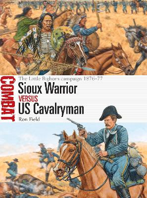 Sioux Warrior vs US Cavalryman: The Little Bighorn campaign 1876-77 by Ron Field