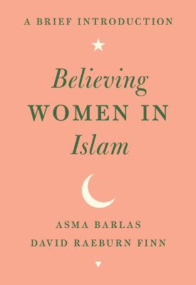 Believing Women in Islam: A Brief Introduction by Asma Barlas