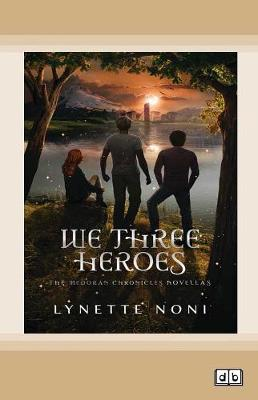 We Three Heroes: The Medoran Chronicles Continue by Lynette Noni
