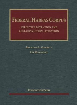 Federal Habeas Corpus: Executive Detention and Post-conviction Litigation by Brandon L. Garrett